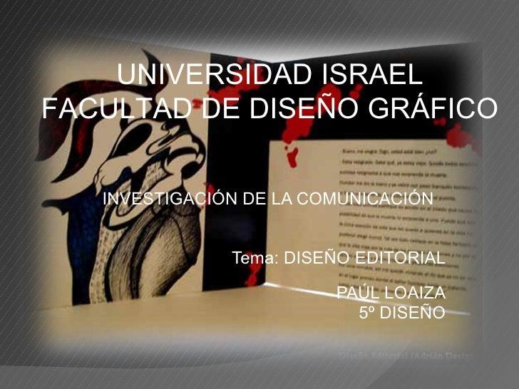 INVESTIGACIÓN DE LA COMUNICACIÓN Tema: DISEÑO EDITORIAL PAÚL LOAIZA 5º DISEÑO UNIVERSIDAD ISRAEL FACULTAD DE DISEÑO GRÁFICO