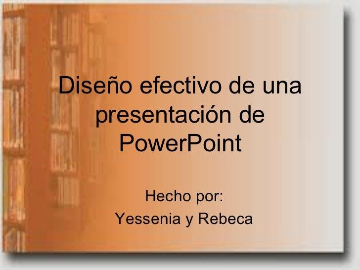Diseño efectivo de una   presentación de     PowerPoint        Hecho por:     Yessenia y Rebeca