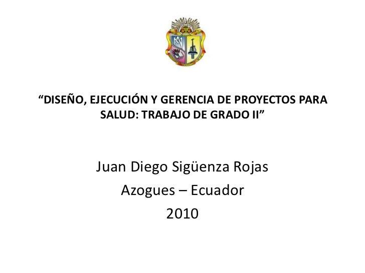 """""""DISEÑO, EJECUCIÓN Y GERENCIA DE PROYECTOS PARA           SALUD: TRABAJO DE GRADO II""""         Juan Diego Sigüenza Rojas   ..."""