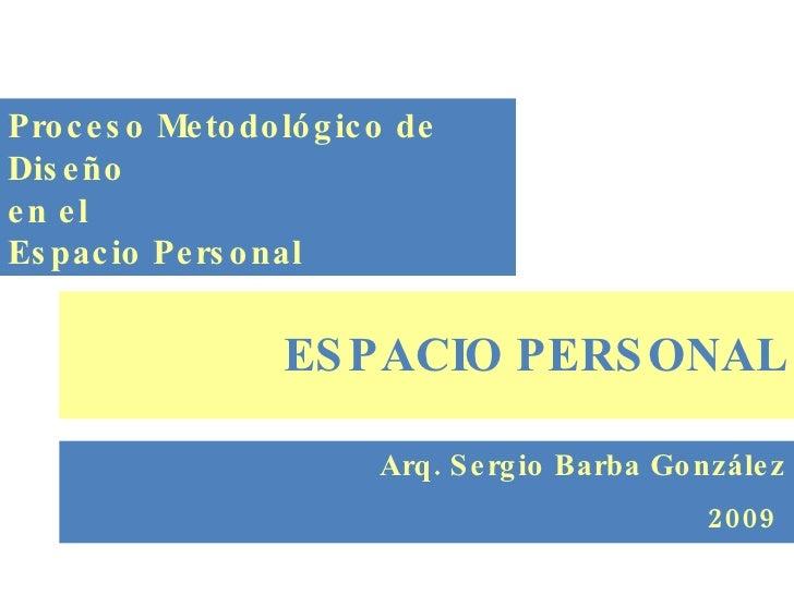 ESPACIO PERSONAL Arq. Sergio Barba González 2009   Proceso Metodológico de Diseño en el Espacio Personal