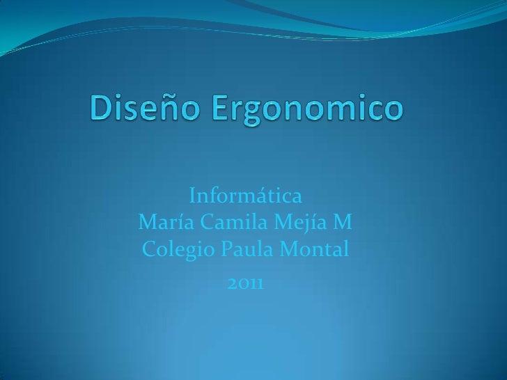 DiseñoErgonomico<br />Informática María Camila Mejía MColegio Paula Montal<br />2011<br />