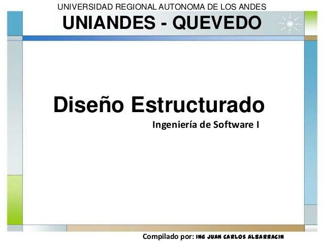 UNIVERSIDAD REGIONAL AUTONOMA DE LOS ANDES UNIANDES - QUEVEDO Diseño Estructurado Ingeniería de Software I Compilado por: ...