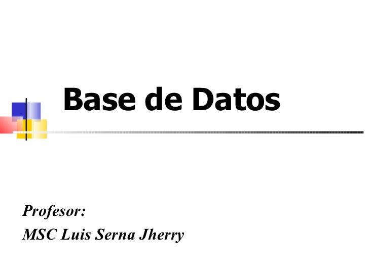 Base de Datos  Profesor: MSC Luis Serna Jherry
