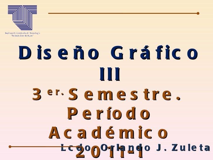 Diseño Gráfico III 3 er.  Semestre.  Período Académico 2011-1 Lcdo. Orlando J. Zuleta A.