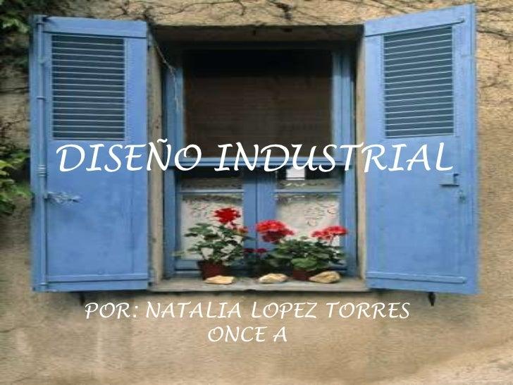 DISEÑO INDUSTRIAL Por: Natalia Andrea López Torres POR: NATALIA LOPEZ TORRES          ONCE A