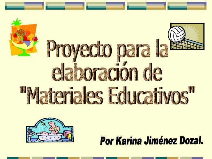 """Proyecto para la  elaboración de  """"Materiales Educativos"""" Por Karina Jiménez Dozal."""