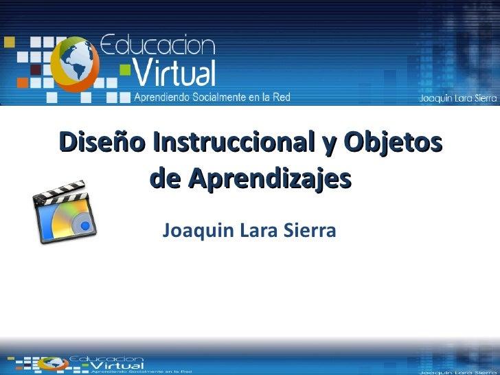 Diseño Instruccional y Objetos       de Aprendizajes        Joaquin Lara Sierra