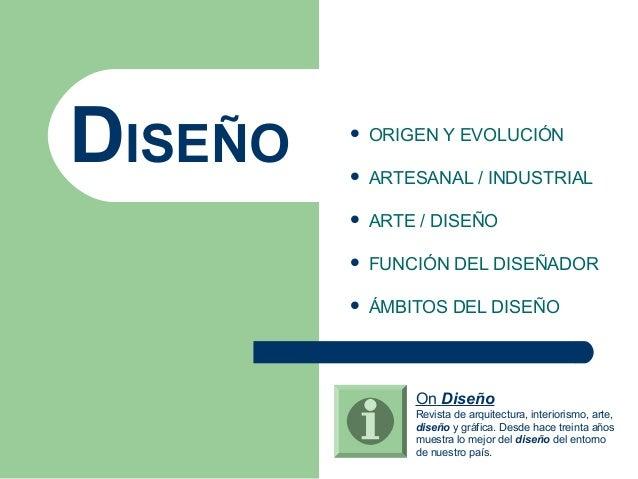 DISEÑO  ORIGEN Y EVOLUCIÓN  ARTESANAL / INDUSTRIAL  ARTE / DISEÑO  FUNCIÓN DEL DISEÑADOR  ÁMBITOS DEL DISEÑO On Diseñ...