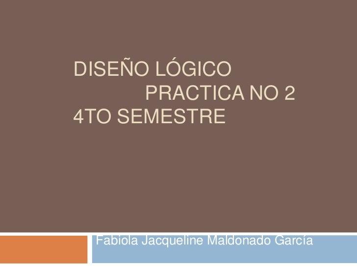 DISEÑO LÓGICO      PRACTICA NO 24TO SEMESTRE Fabiola Jacqueline Maldonado García
