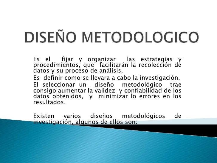 DISEÑO METODOLOGICO<br />Es el  fijar y organizar  las estrategias y procedimientos, que facilitarán la recolección de dat...
