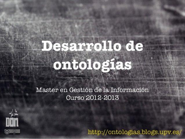 Desarrollo de  ontologíasMaster en Gestión de la Información         Curso 2012-2013                http://ontologias.blog...