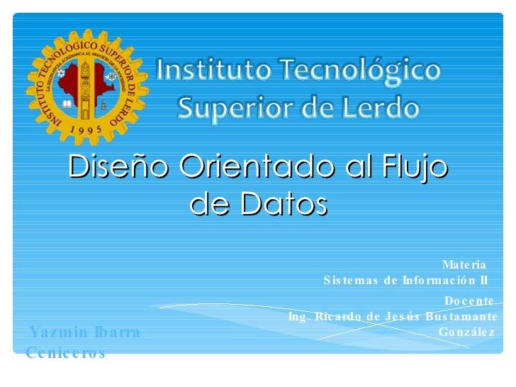 Diseño Orientado al Flujo de Datos Materia  Sistemas de Información II  Yazmin Ibarra Ceniceros  Docente  Ing. Ricardo de ...