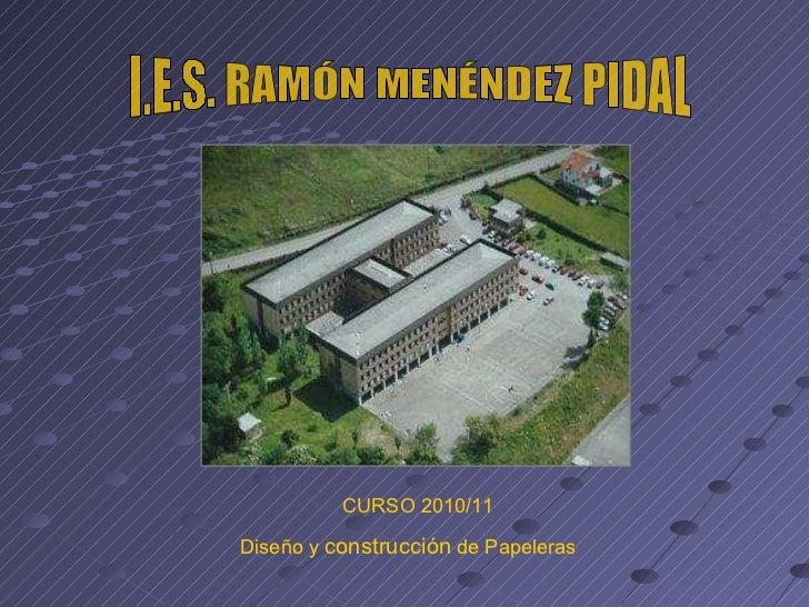 I.E.S. RAMÓN MENÉNDEZ PIDAL CURSO 2010/11 Diseño y  construcción  de Papeleras
