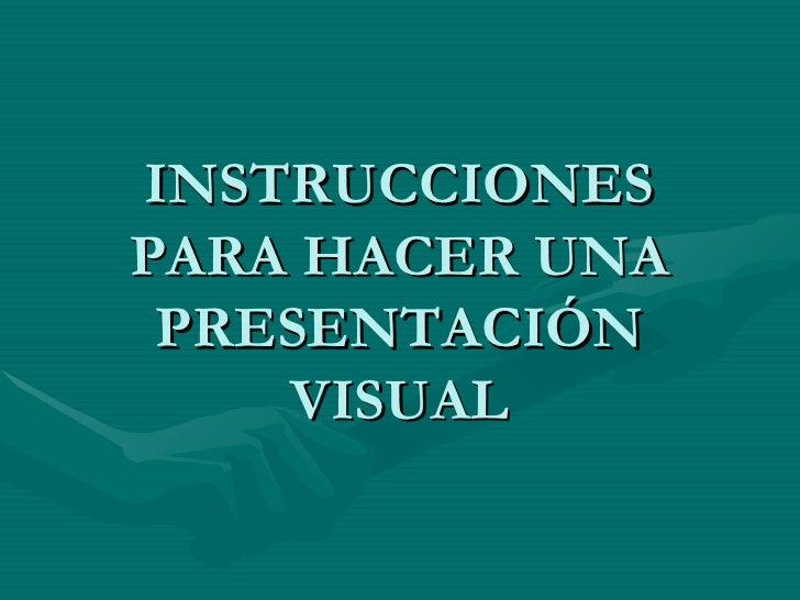 INSTRUCCIONES PARA HACER UNA PRESENTACIÓN VISUAL
