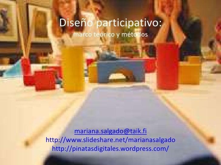 Diseño participativo: marco teórico y métodosmariana.salgado@taik.fihttp://www.slideshare.net/marianasalgadohttp://pinatas...