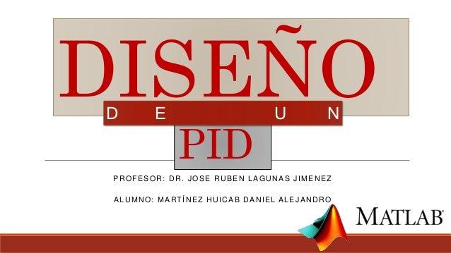 PROFESOR: DR. JOSE RUBEN LAGUNAS JIMENEZ ALUMNO: MARTÍNEZ HUICAB DANIEL ALEJANDRO DISEÑO PID D E U N