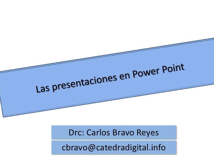 Las presentaciones en Power Point<br />Drc: Carlos Bravo Reyes<br />cbravo@catedradigital.info<br />