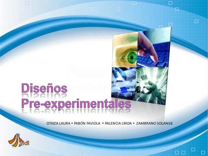 Diseños<br />Pre-experimentales<br />OTAIZA LAURA  PABÓN FAVIOLA   PALENCIA LINDA   ZAMBRANO SOLANGE<br />