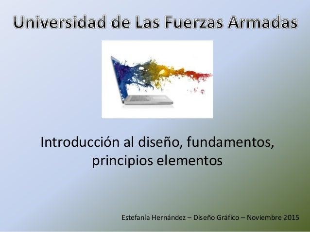 Introducción al diseño, fundamentos, principios elementos Estefanía Hernández – Diseño Gráfico – Noviembre 2015