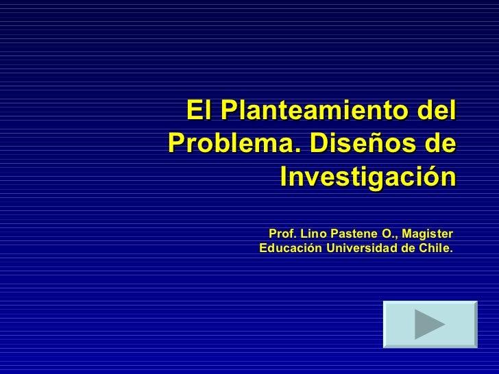 El Planteamiento del Problema. Diseños de Investigación Prof. Lino Pastene O., Magister Educación Universidad de Chile.