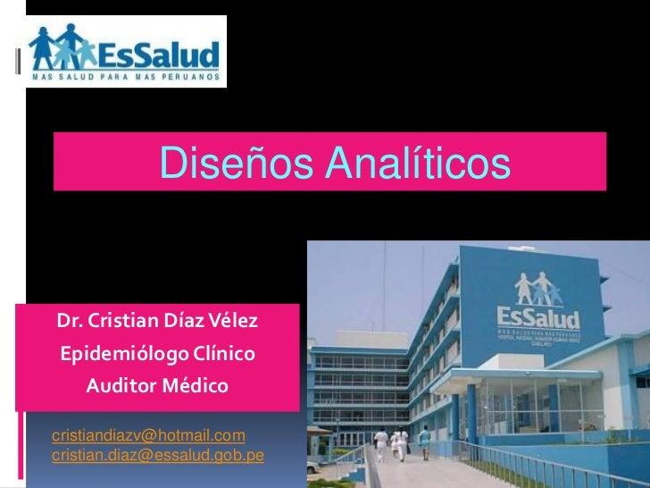 Diseños AnalíticosDr. Cristian Díaz VélezEpidemiólogo Clínico   Auditor Médicocristiandiazv@hotmail.comcristian.diaz@essal...