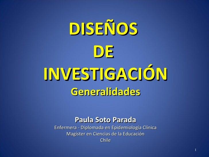 DISEÑOS  DE  INVESTIGACIÓN Generalidades Paula Soto Parada Enfermera - Diplomada en Epidemiología Clínica Magíster en Cien...