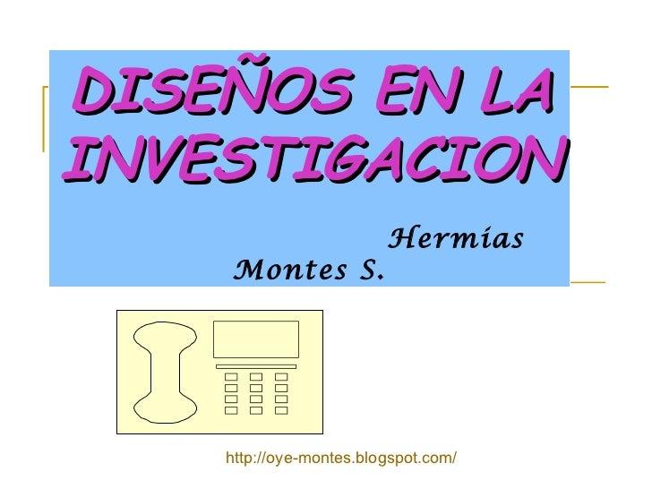 DISEÑOS EN LA INVESTIGACION     Hermias Montes S. http://oye-montes.blogspot.com/