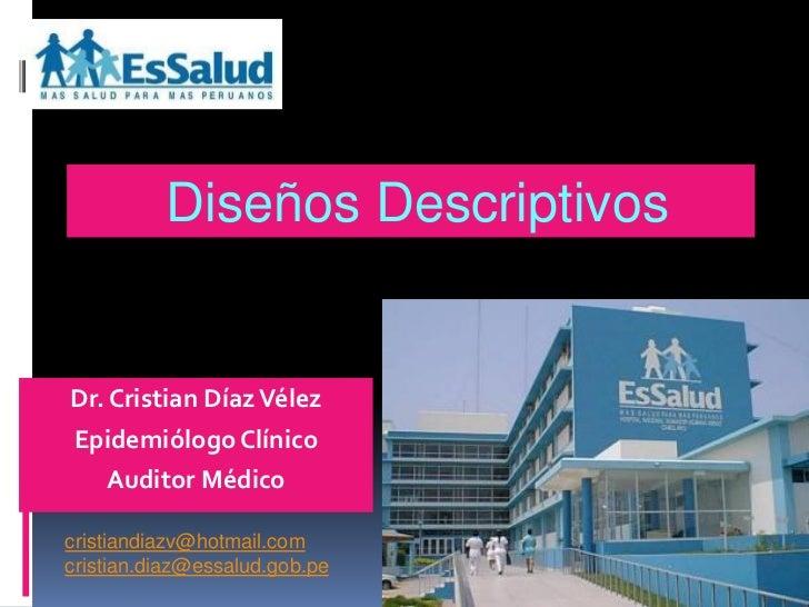 Diseños DescriptivosDr. Cristian Díaz VélezEpidemiólogo Clínico   Auditor Médicocristiandiazv@hotmail.comcristian.diaz@ess...