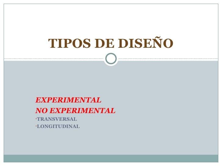 <ul><li>EXPERIMENTAL </li></ul><ul><li>NO EXPERIMENTAL </li></ul><ul><li>TRANSVERSAL </li></ul><ul><li>LONGITUDINAL </li><...