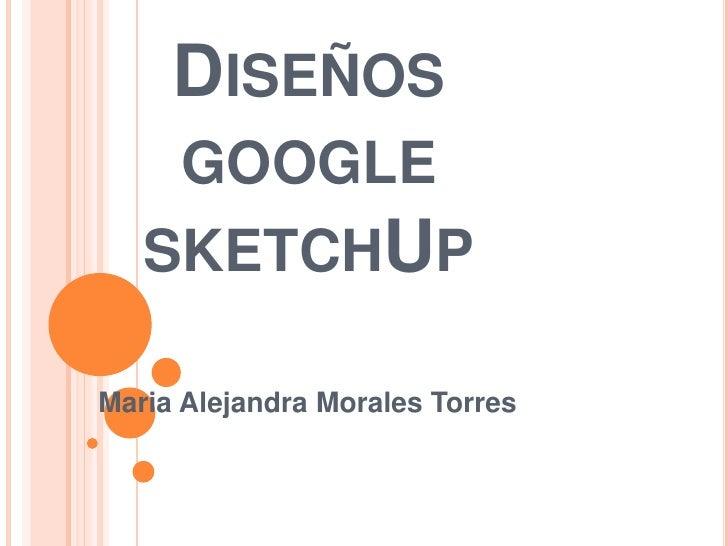 Diseños google sketchUp<br />Maria Alejandra Morales Torres<br />