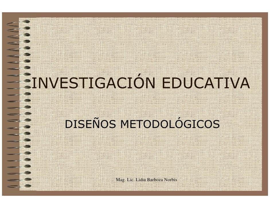 INVESTIGACIÓN EDUCATIVA     DISEÑOS METODOLÓGICOS             Mag. Lic. Lidia Barboza Norbis