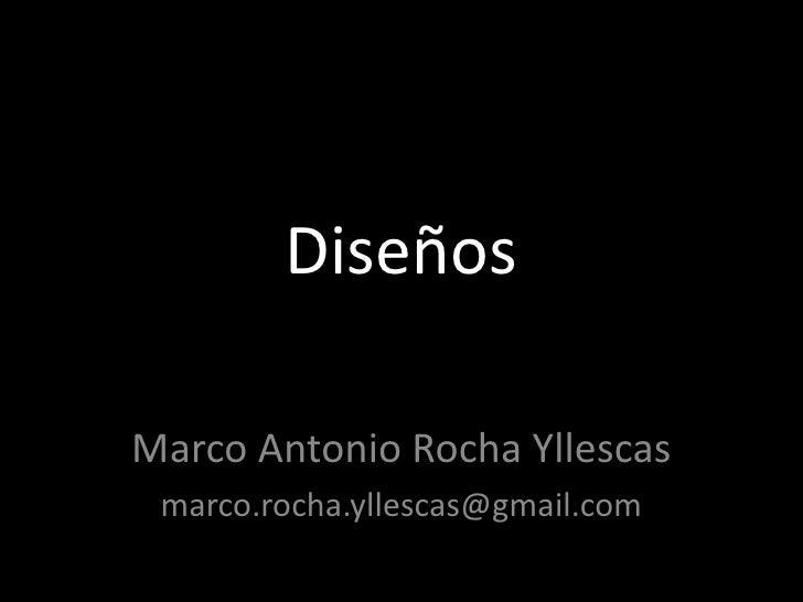 Diseños<br />Marco Antonio Rocha Yllescas<br />marco.rocha.yllescas@gmail.com<br />