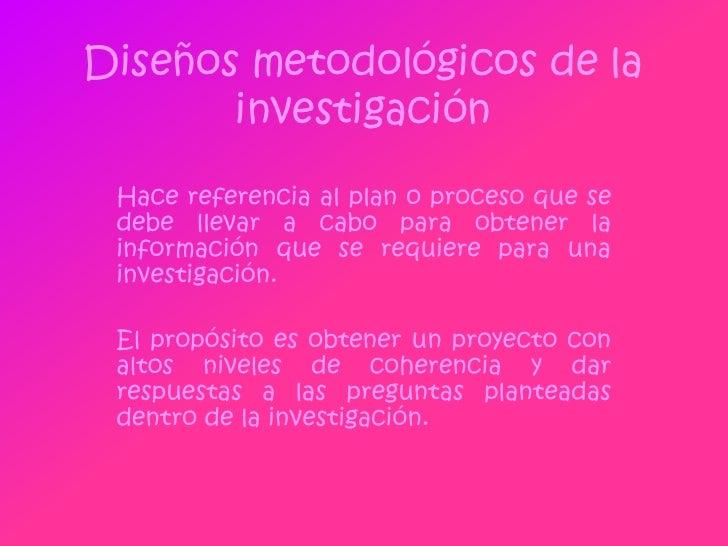 Diseños metodológicos de la investigación<br />Hace referencia al plan o proceso que se debe llevar a cabo para obtener la...
