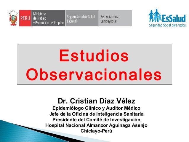 Dr. Cristian Díaz Vélez Epidemiólogo Clínico y Auditor Médico Jefe de la Oficina de Inteligencia Sanitaria Presidente del ...