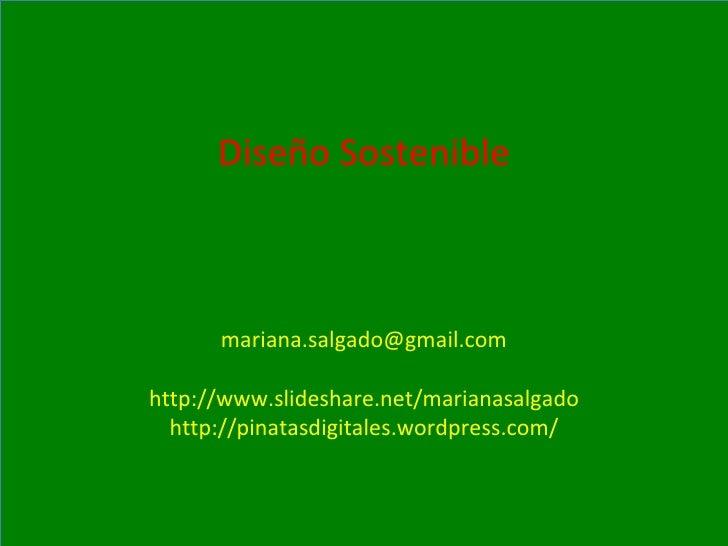 Diseño Sostenible [email_address] http://www.slideshare.net/marianasalgado http://pinatasdigitales.wordpress.com/