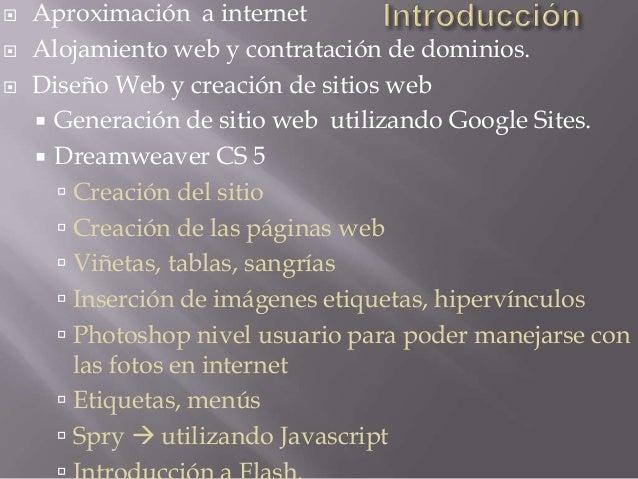  Aproximación a internet Alojamiento web y contratación de dominios. Diseño Web y creación de sitios web Generación de...