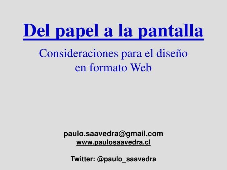 Del papel a la pantalla   Consideraciones para el diseño         en formato Web           paulo.saavedra@gmail.com        ...