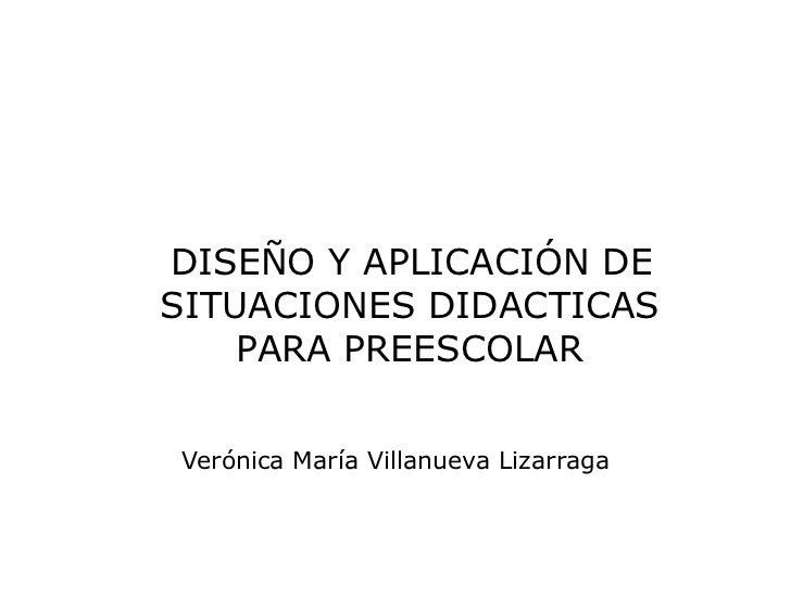 DISEÑO Y APLICACIÓN DE SITUACIONES DIDACTICAS PARA PREESCOLAR<br />Verónica María Villanueva Lizarraga<br />SEGUNDA SESI...