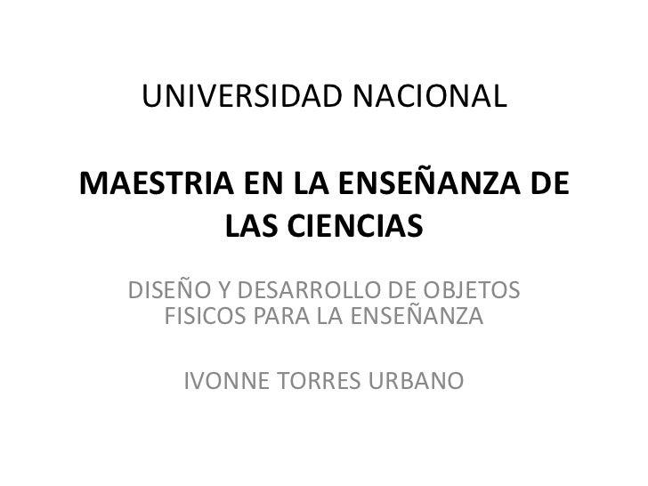 UNIVERSIDAD NACIONALMAESTRIA EN LA ENSEÑANZA DE        LAS CIENCIAS  DISEÑO Y DESARROLLO DE OBJETOS     FISICOS PARA LA EN...