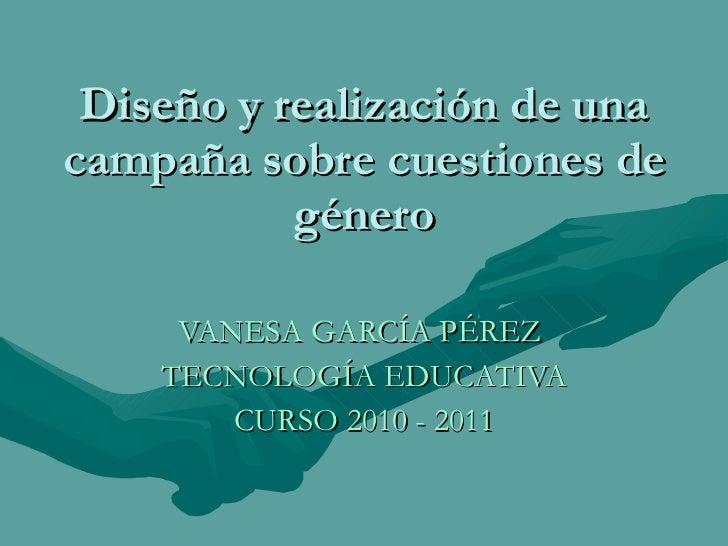 Diseño y realización de una campaña sobre cuestiones de género VANESA GARCÍA PÉREZ  TECNOLOGÍA EDUCATIVA CURSO 2010 - 2011