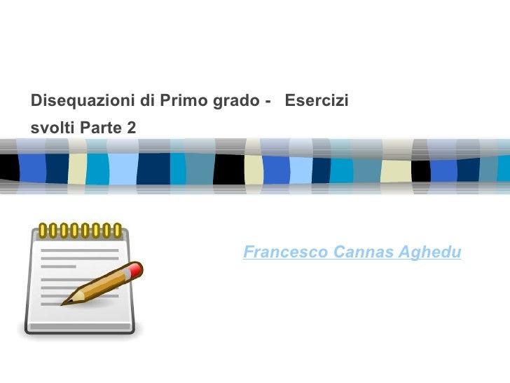 Disequazioni di Primo grado - Esercizisvolti Parte 2                         Francesco Cannas Aghedu