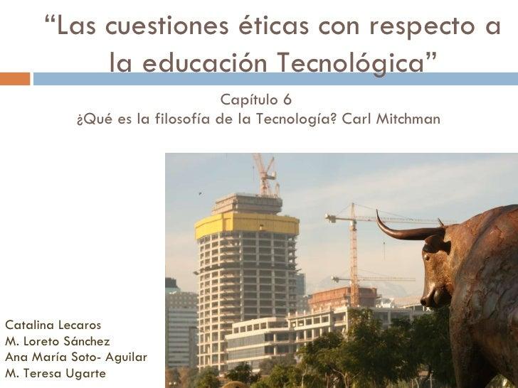 Capítulo 6  ¿Qué es la filosofía de la Tecnología? Carl Mitchman  <ul><li>Catalina Lecaros </li></ul><ul><li>M. Loreto Sán...