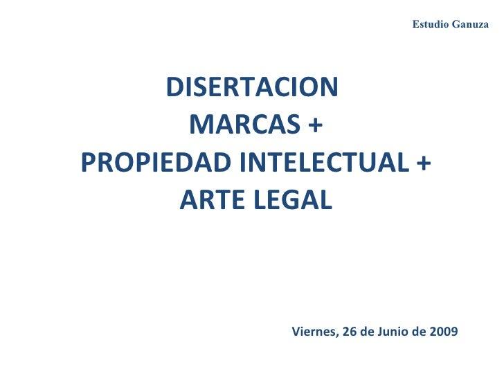 DISERTACION  MARCAS + PROPIEDAD INTELECTUAL + ARTE LEGAL Viernes, 26 de Junio de 2009 Estudio Ganuza