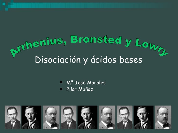 Disociación y ácidos bases <ul><li>Mº José Morales </li></ul><ul><li>Pilar Muñoz </li></ul>Arrhenius, Bronsted y Lowry