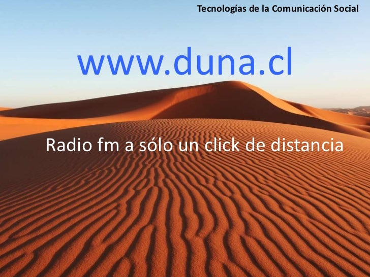 Tecnologías de la Comunicación Social   www.duna.clRadio fm a sólo un click de distancia