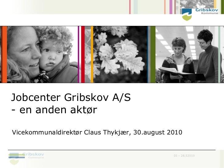 Jobcenter Gribskov A/S- en anden aktørVicekommunaldirektør Claus Thykjær, 30.august 2010                                  ...