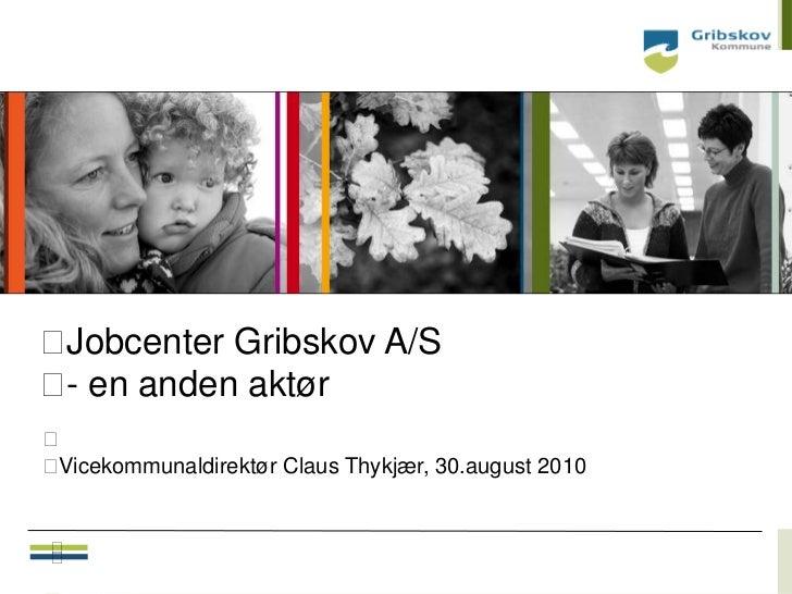 Jobcenter Gribskov A/S en anden aktør -Vicekommunaldirektør Claus Thykjær, 30.august 2010                            ...