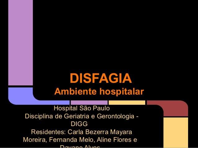 DISFAGIA Ambiente hospitalar Hospital São Paulo Disciplina de Geriatria e Gerontologia DIGG Residentes: Carla Bezerra Maya...