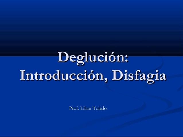 Deglución:Deglución: Introducción, DisfagiaIntroducción, Disfagia Prof. Lilian Toledo
