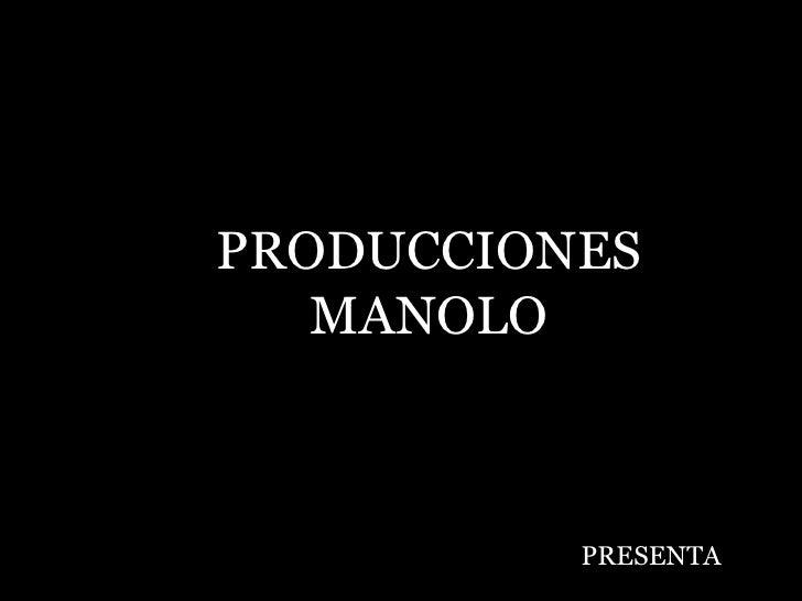 PRODUCCIONES MANOLO PRESENTA